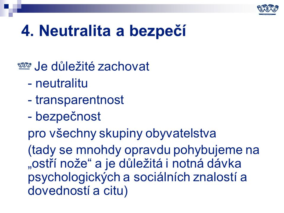 4. Neutralita a bezpečí Je důležité zachovat - neutralitu - transparentnost - bezpečnost pro všechny skupiny obyvatelstva (tady se mnohdy opravdu pohy