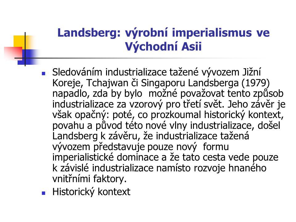 Landsberg: výrobní imperialismus ve Východní Asii Sledováním industrializace tažené vývozem Jižní Koreje, Tchajwan či Singaporu Landsberga (1979) napadlo, zda by bylo možné považovat tento způsob industrializace za vzorový pro třetí svět.