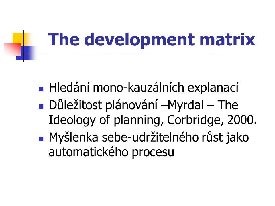The development matrix Hledání mono-kauzálních explanací Důležitost plánování –Myrdal – The Ideology of planning, Corbridge, 2000.