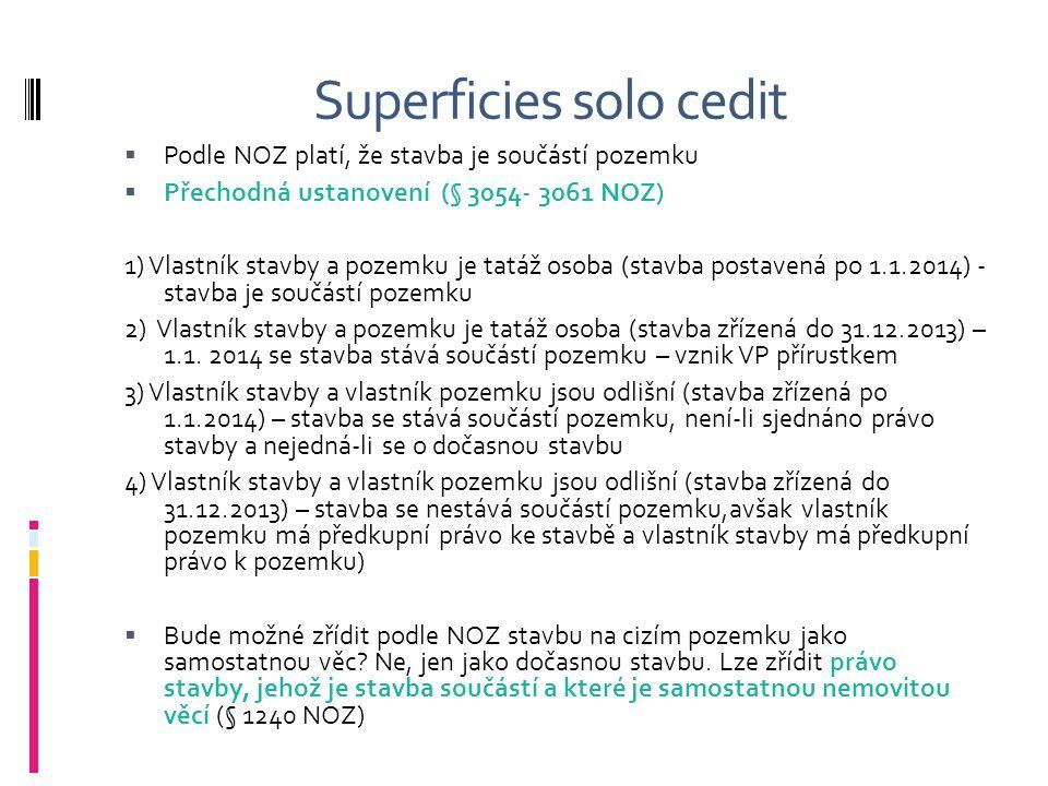 Superficies solo cedit  Podle NOZ platí, že stavba je součástí pozemku  Přechodná ustanovení (§ 3054- 3061 NOZ) 1) Vlastník stavby a pozemku je tatá
