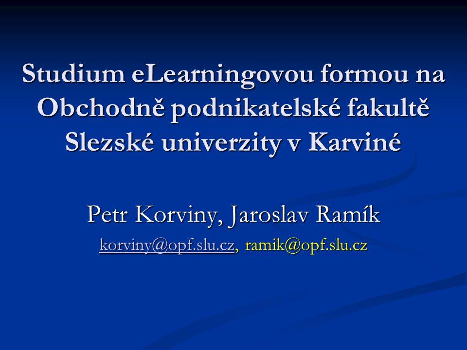Studium eLearningovou formou na Obchodně podnikatelské fakultě Slezské univerzity v Karviné Petr Korviny, Jaroslav Ramík korviny@opf.slu.czkorviny@opf.slu.cz, ramik@opf.slu.cz korviny@opf.slu.cz