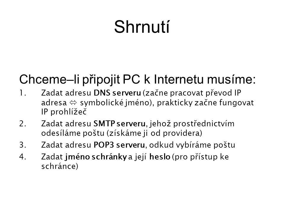 Shrnutí Chceme–li připojit PC k Internetu musíme: 1.Zadat adresu DNS serveru (začne pracovat převod IP adresa  symbolické jméno), prakticky začne fungovat IP prohlížeč 2.Zadat adresu SMTP serveru, jehož prostřednictvím odesíláme poštu (získáme ji od providera) 3.Zadat adresu POP3 serveru, odkud vybíráme poštu 4.Zadat jméno schránky a její heslo (pro přístup ke schránce)