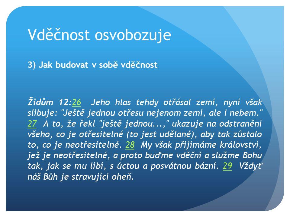 Vděčnost osvobozuje 3) Jak budovat v sobě vděčnost Židům 12:26 Jeho hlas tehdy otřásal zemí, nyní však slibuje: Ještě jednou otřesu nejenom zemí, ale i nebem. 27 A to, že řekl ještě jednou..., ukazuje na odstranění všeho, co je otřesitelné (to jest udělané), aby tak zůstalo to, co je neotřesitelné.