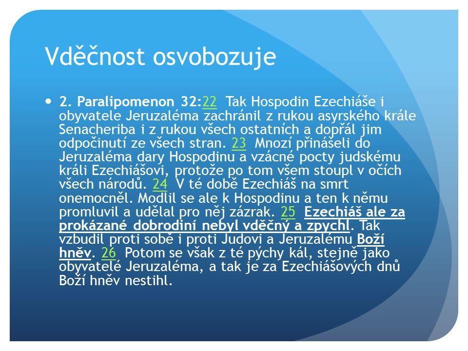 Vděčnost osvobozuje 2. Paralipomenon 32:22 Tak Hospodin Ezechiáše i obyvatele Jeruzaléma zachránil z rukou asyrského krále Senacheriba i z rukou všech