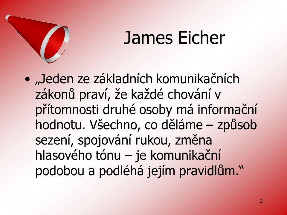 """2 James Eicher """"Jeden ze základních komunikačních zákonů praví, že každé chování v přítomnosti druhé osoby má informační hodnotu."""