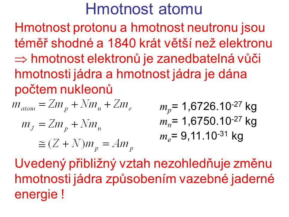 Hmotnost atomu Hmotnost protonu a hmotnost neutronu jsou téměř shodné a 1840 krát větší než elektronu  hmotnost elektronů je zanedbatelná vůči hmotno