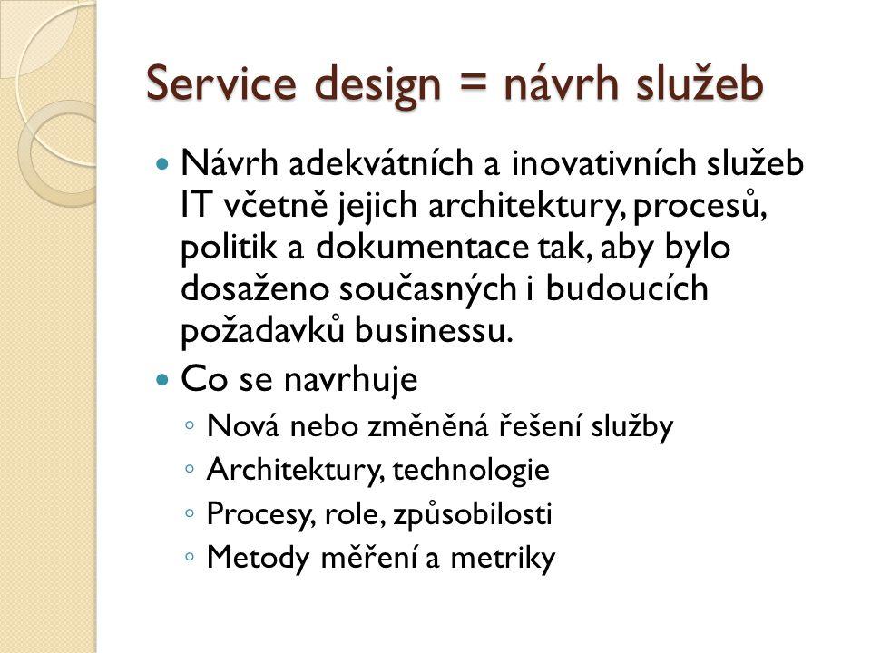 Service design = návrh služeb Návrh adekvátních a inovativních služeb IT včetně jejich architektury, procesů, politik a dokumentace tak, aby bylo dosa