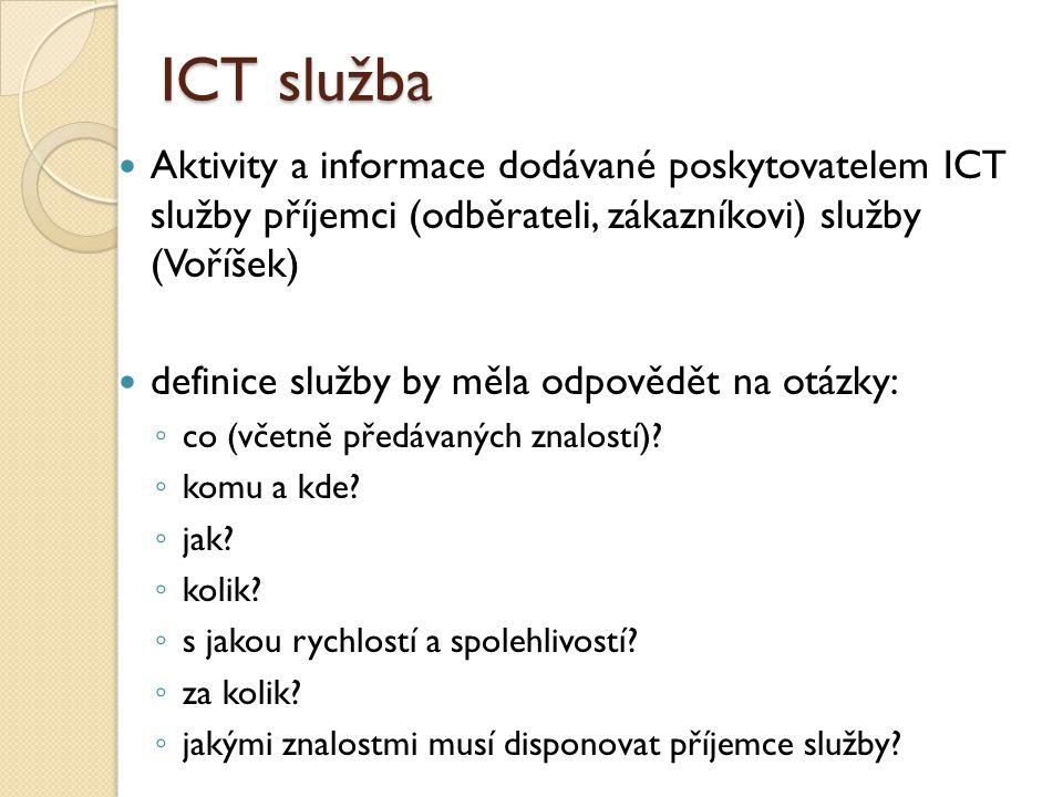 ICT služba Aktivity a informace dodávané poskytovatelem ICT služby příjemci (odběrateli, zákazníkovi) služby (Voříšek) definice služby by měla odpověd