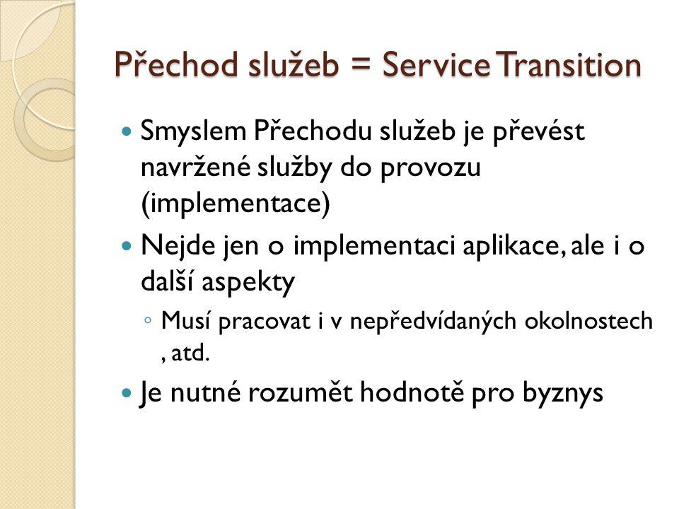 Přechod služeb = Service Transition Smyslem Přechodu služeb je převést navržené služby do provozu (implementace) Nejde jen o implementaci aplikace, al