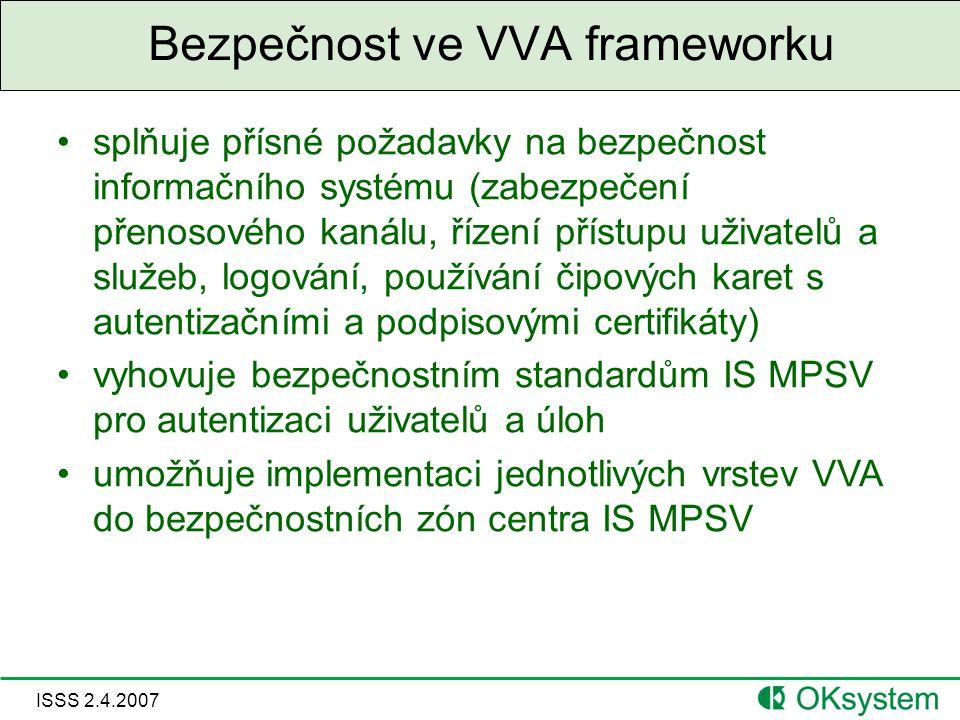 ISSS 2.4.2007 Bezpečnost ve VVA frameworku splňuje přísné požadavky na bezpečnost informačního systému (zabezpečení přenosového kanálu, řízení přístupu uživatelů a služeb, logování, používání čipových karet s autentizačními a podpisovými certifikáty) vyhovuje bezpečnostním standardům IS MPSV pro autentizaci uživatelů a úloh umožňuje implementaci jednotlivých vrstev VVA do bezpečnostních zón centra IS MPSV
