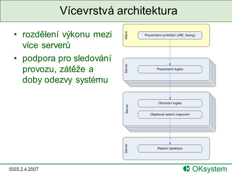 ISSS 2.4.2007 Vícevrstvá architektura rozdělení výkonu mezi více serverů podpora pro sledování provozu, zátěže a doby odezvy systému