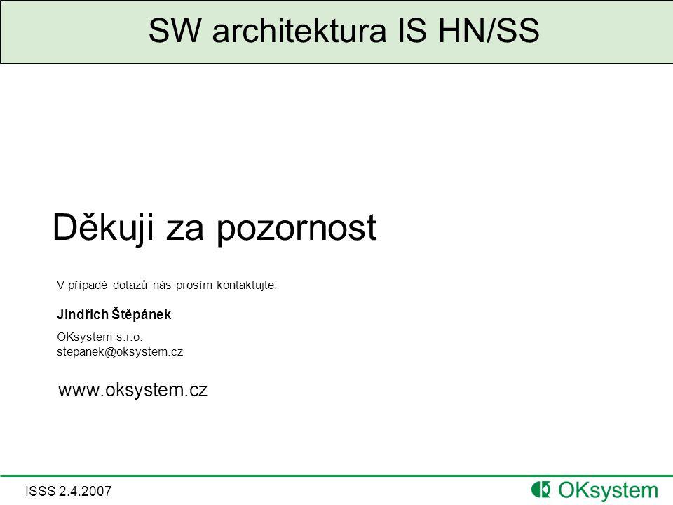 ISSS 2.4.2007 SW architektura IS HN/SS Děkuji za pozornost V případě dotazů nás prosím kontaktujte: Jindřich Štěpánek OKsystem s.r.o.
