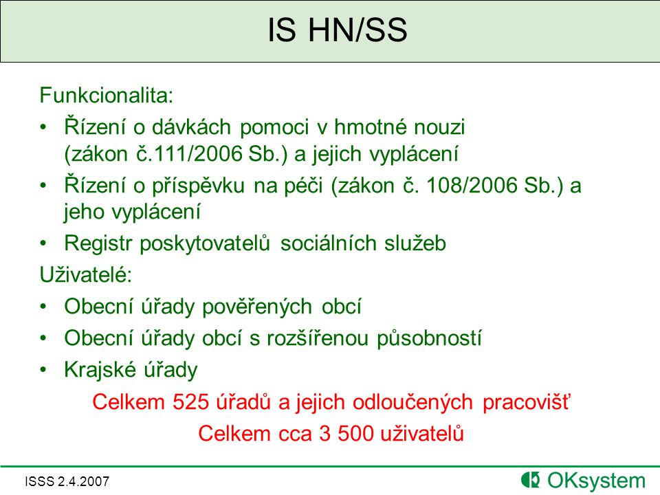 ISSS 2.4.2007 IS HN/SS Funkcionalita: Řízení o dávkách pomoci v hmotné nouzi (zákon č.111/2006 Sb.) a jejich vyplácení Řízení o příspěvku na péči (zákon č.