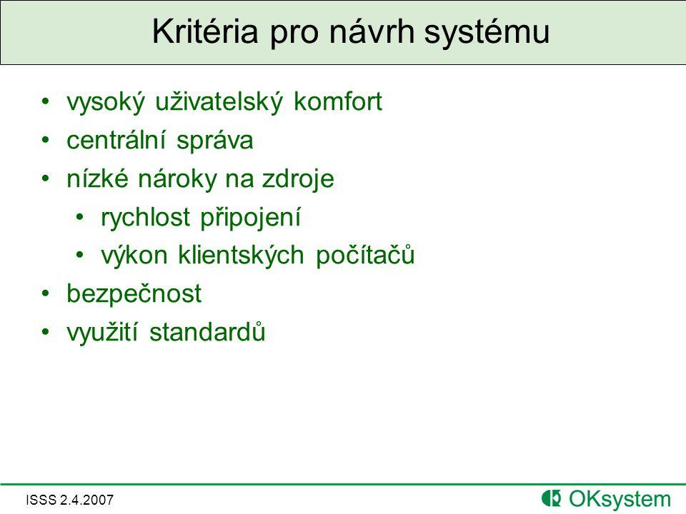 ISSS 2.4.2007 Kritéria pro návrh systému vysoký uživatelský komfort centrální správa nízké nároky na zdroje rychlost připojení výkon klientských počítačů bezpečnost využití standardů