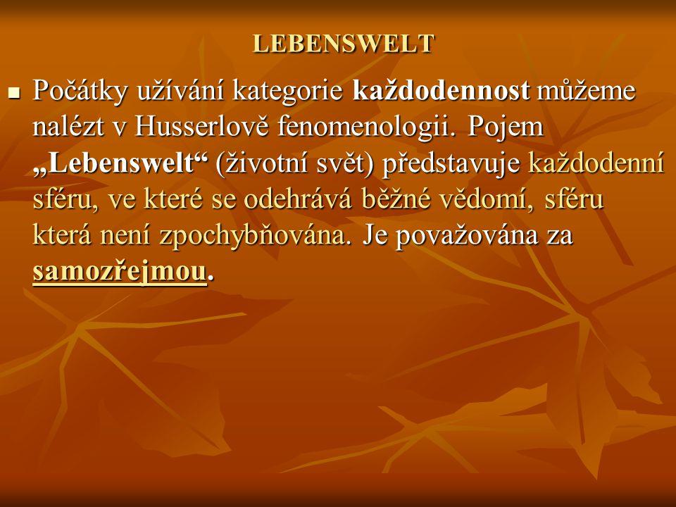 """LEBENSWELT LEBENSWELT Počátky užívání kategorie každodennost můžeme nalézt v Husserlově fenomenologii. Pojem """"Lebenswelt"""" (životní svět) představuje k"""