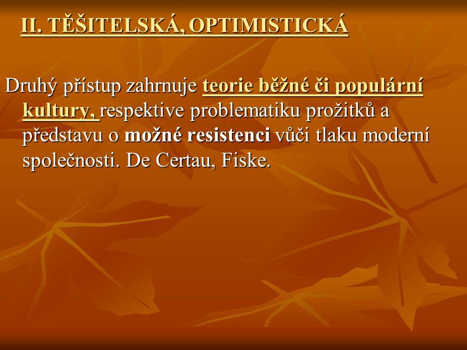 II. TĚŠITELSKÁ, OPTIMISTICKÁ II. TĚŠITELSKÁ, OPTIMISTICKÁ Druhý přístup zahrnuje teorie běžné či populární kultury, respektive problematiku prožitků a