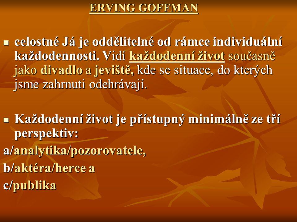 ERVING GOFFMAN ERVING GOFFMAN celostné Já je oddělitelné od rámce individuální každodennosti. Vidí každodenní život současně jako divadlo a jeviště, k
