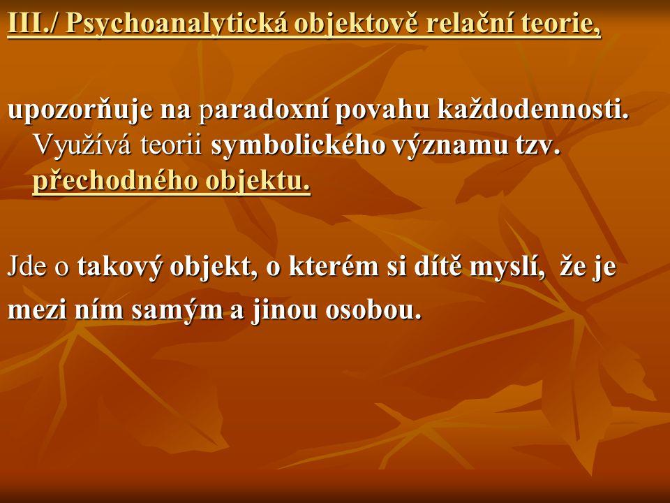 III./ Psychoanalytická objektově relační teorie, upozorňuje na paradoxní povahu každodennosti. Využívá teorii symbolického významu tzv. přechodného ob