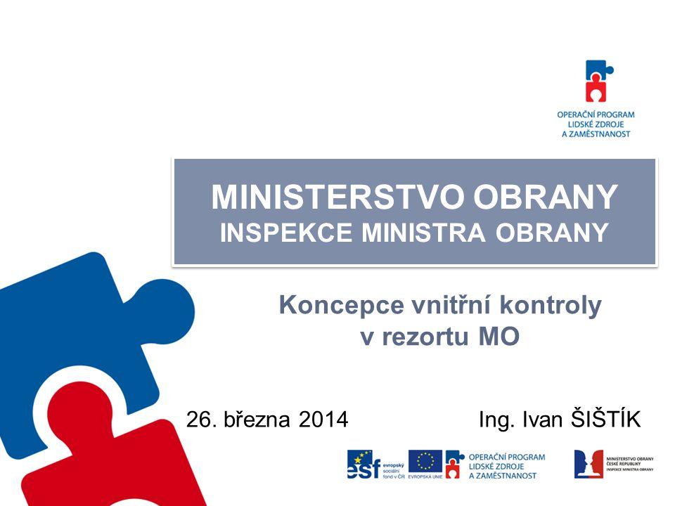 MINISTERSTVO OBRANY INSPEKCE MINISTRA OBRANY Koncepce vnitřní kontroly v rezortu MO 26. března 2014Ing. Ivan ŠIŠTÍK