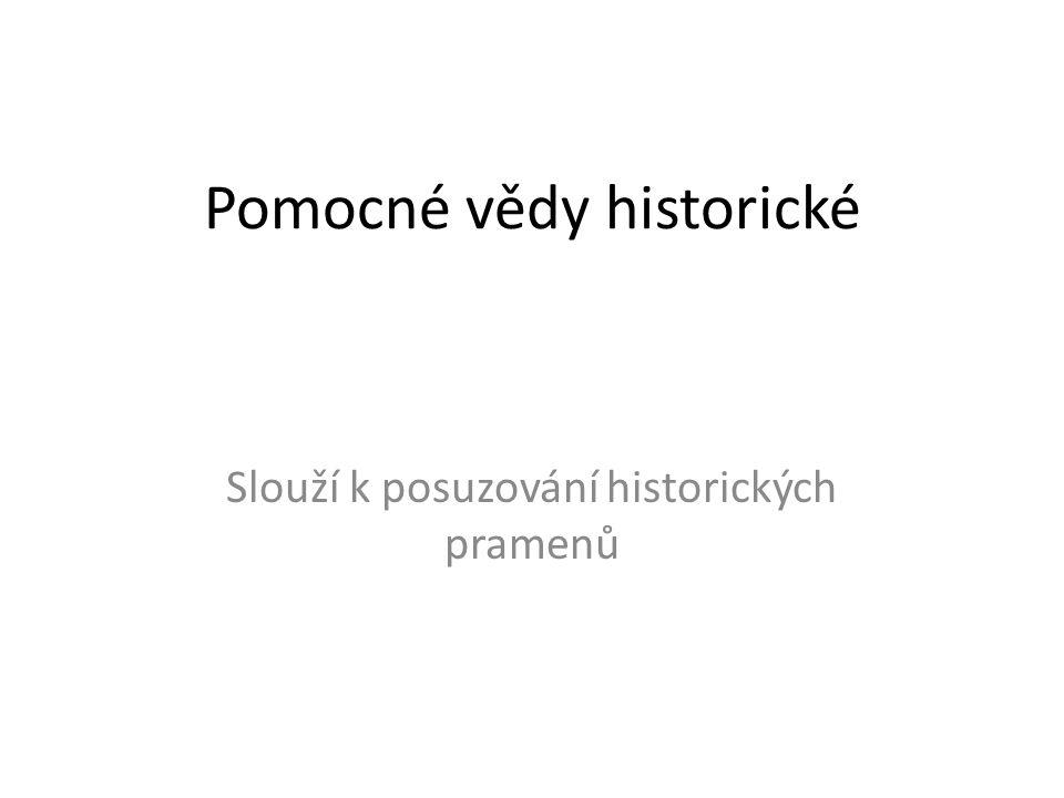 Pomocné vědy historické Slouží k posuzování historických pramenů