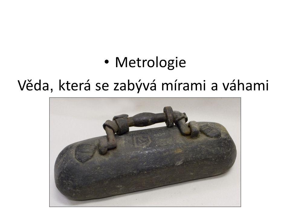 Metrologie Věda, která se zabývá mírami a váhami