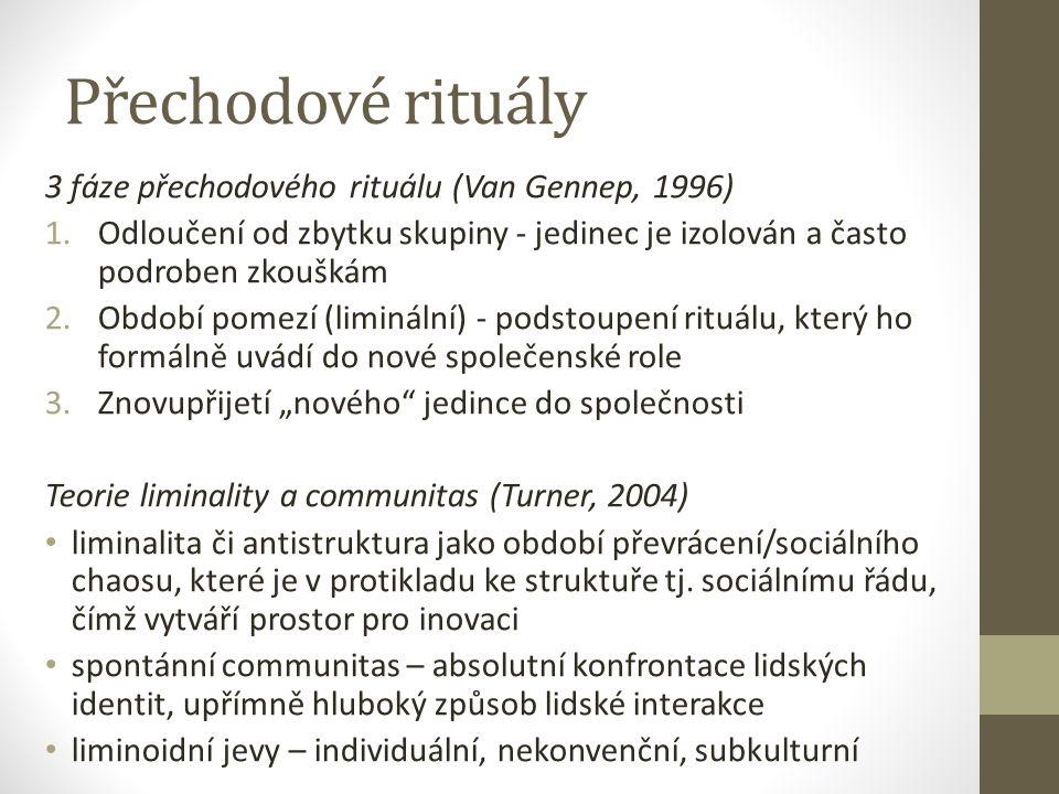 """Přechodové rituály 3 fáze přechodového rituálu (Van Gennep, 1996) 1.Odloučení od zbytku skupiny - jedinec je izolován a často podroben zkouškám 2.Období pomezí (liminální) - podstoupení rituálu, který ho formálně uvádí do nové společenské role 3.Znovupřijetí """"nového jedince do společnosti Teorie liminality a communitas (Turner, 2004) liminalita či antistruktura jako období převrácení/sociálního chaosu, které je v protikladu ke struktuře tj."""