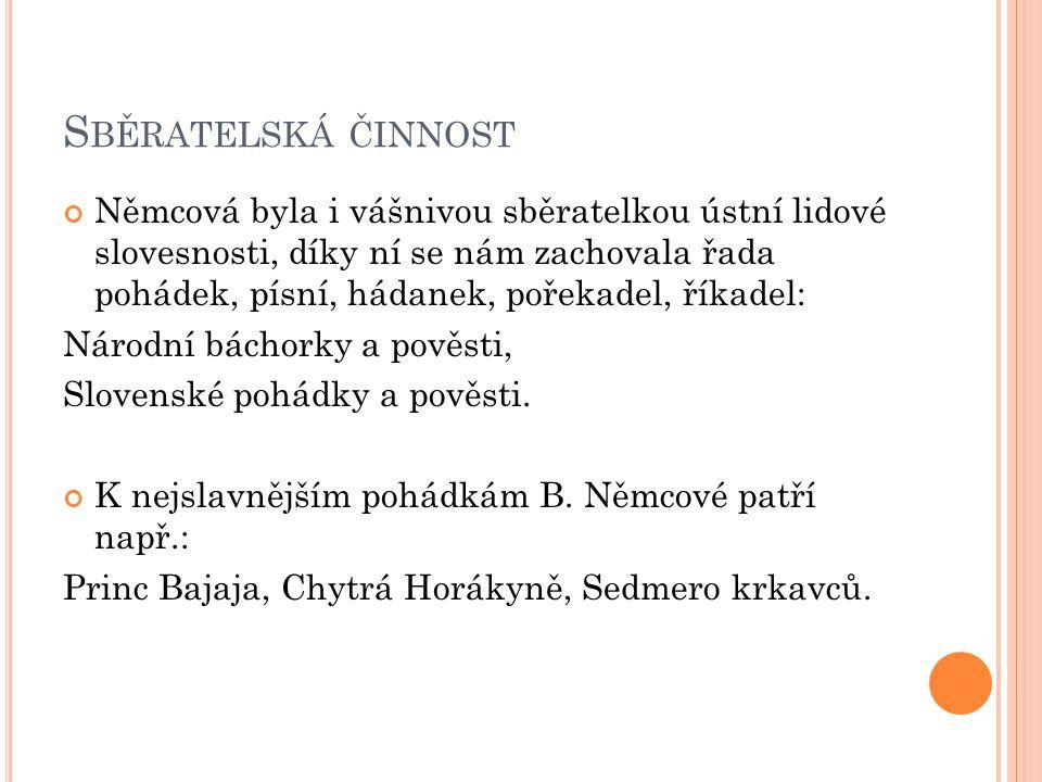 S BĚRATELSKÁ ČINNOST Němcová byla i vášnivou sběratelkou ústní lidové slovesnosti, díky ní se nám zachovala řada pohádek, písní, hádanek, pořekadel, říkadel: Národní báchorky a pověsti, Slovenské pohádky a pověsti.