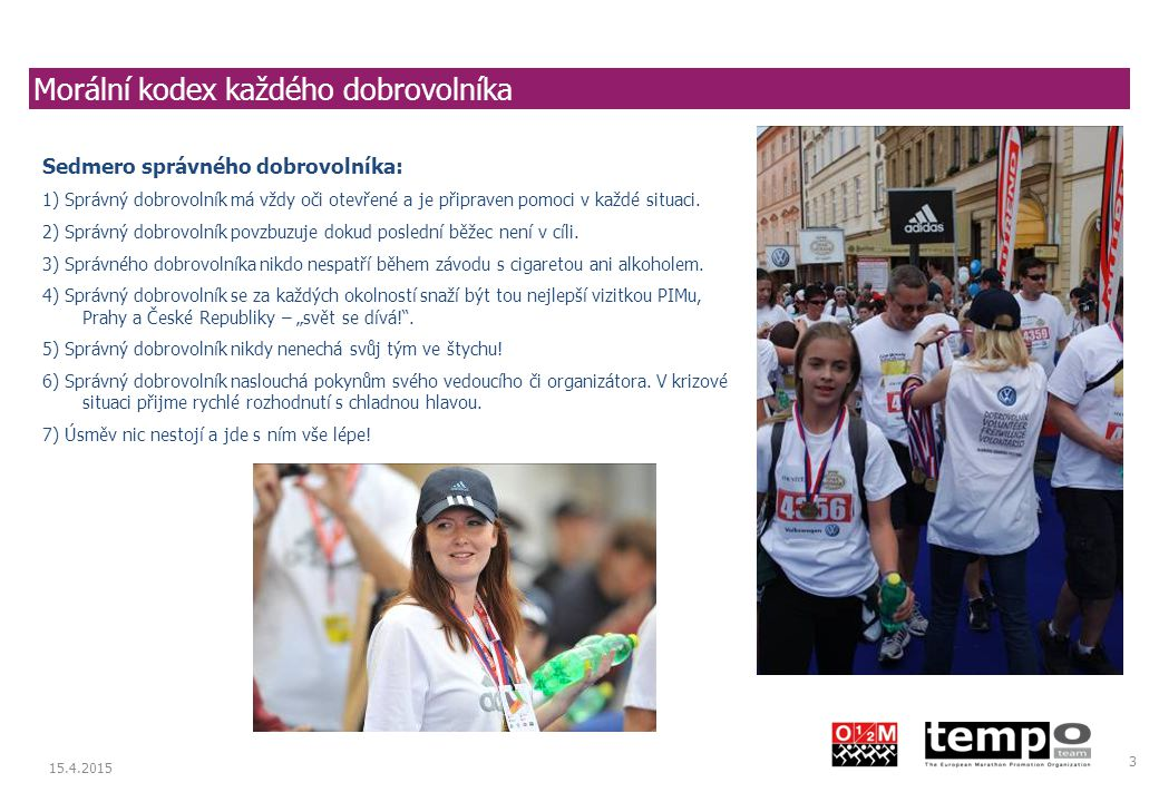 Prague International Marathon 15.4.2015 3 Morální kodex každého dobrovolníka Sedmero správného dobrovolníka: 1) Správný dobrovolník má vždy oči otevřené a je připraven pomoci v každé situaci.