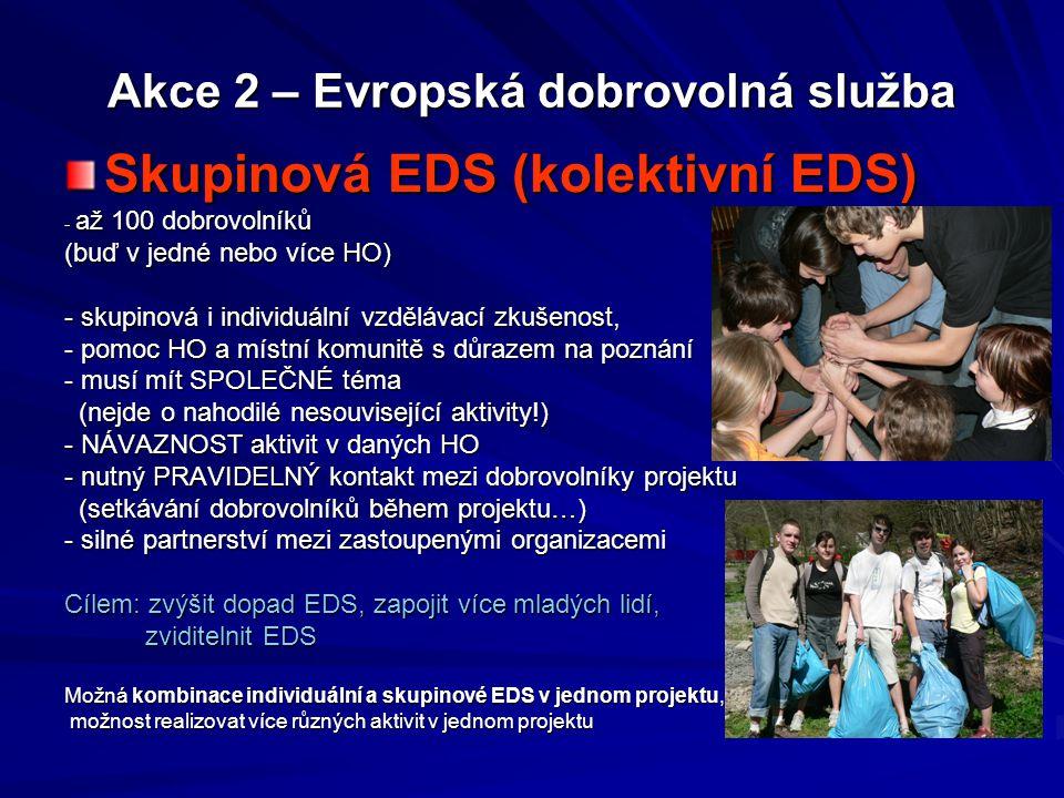 Akce 2 – Evropská dobrovolná služba Typy projektů EDS: Individuální EDS - 1 VO, 1 HO, 1 dobrovolník - intenzivní vzdělávací zkušenost, osobní rozvoj dobrovolníka, pomoc místní komunitě a HO, silná integrace do místní komunity, možnost detailního poznání cizí kultury…