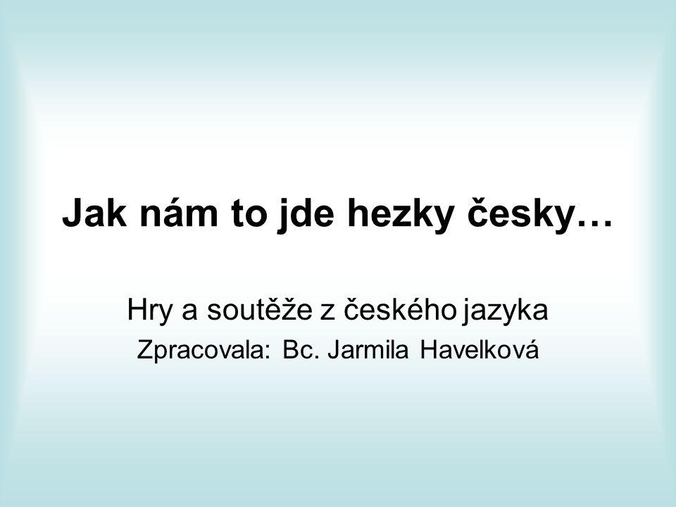 Jak nám to jde hezky česky… Hry a soutěže z českého jazyka Zpracovala: Bc. Jarmila Havelková
