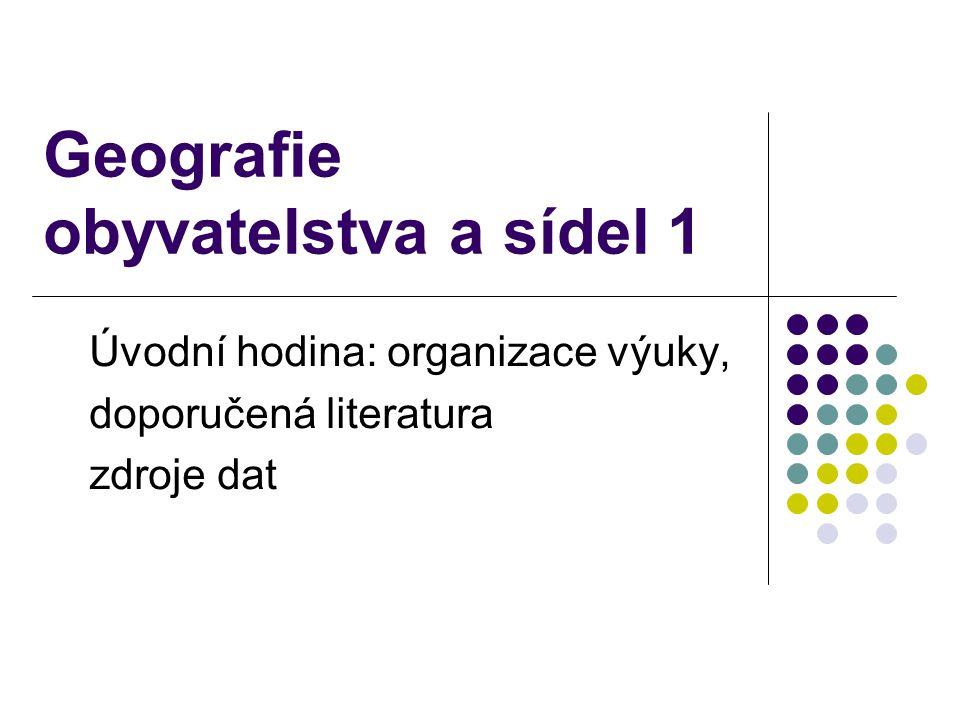 Geografie obyvatelstva a sídel 1 Úvodní hodina: organizace výuky, doporučená literatura zdroje dat