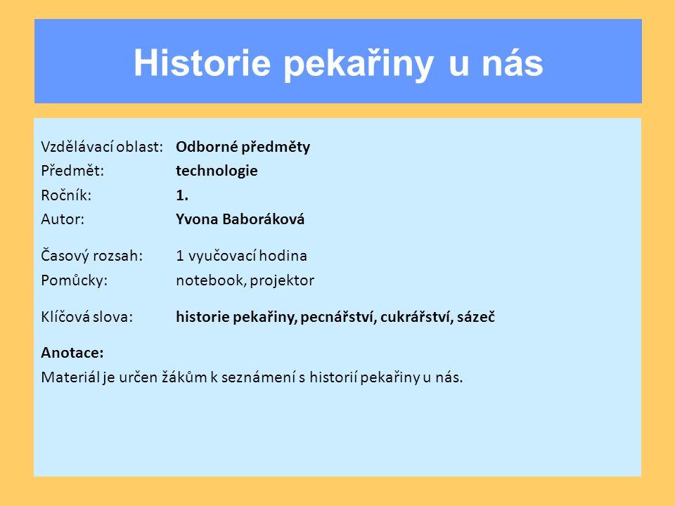 Historie pekařiny u nás Vzdělávací oblast:Odborné předměty Předmět:technologie Ročník:1. Autor:Yvona Baboráková Časový rozsah:1 vyučovací hodina Pomůc