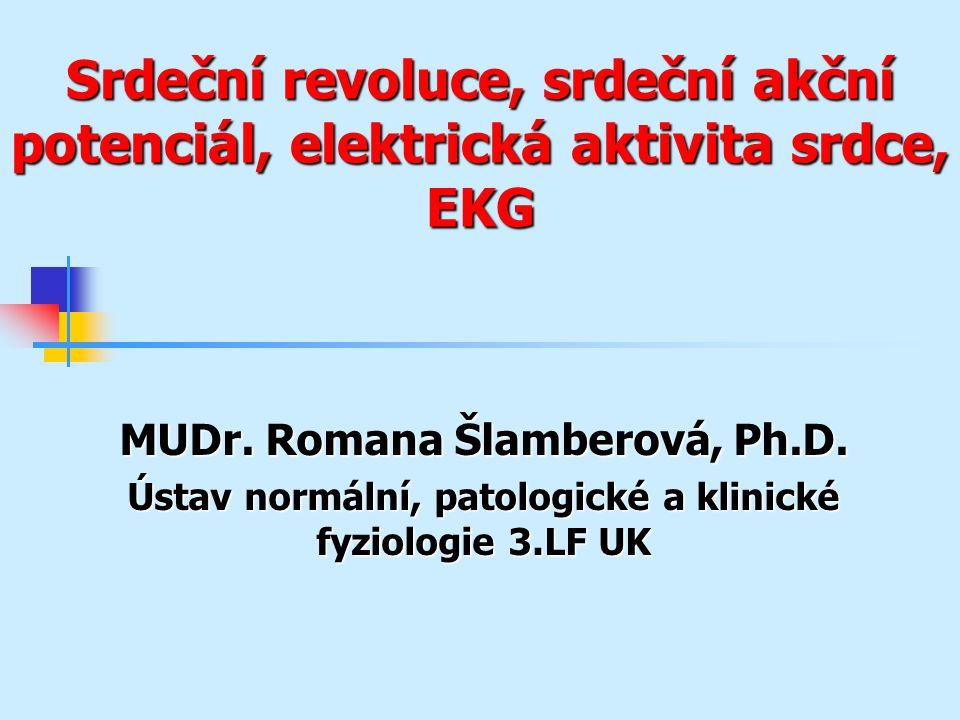 Srdeční revoluce, srdeční akční potenciál, elektrická aktivita srdce, EKG MUDr. Romana Šlamberová, Ph.D. Ústav normální, patologické a klinické fyziol