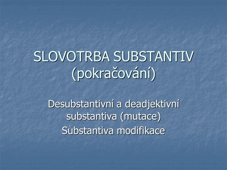 Jména nositelů vlastností B substance P vlastnost -e/-ě (rajče, mládě, pláně) -e/-ě (rajče, mládě, pláně) -átko (neviňátko, nebožátko) ALE prostředků (držátko, ukazovátko, naslouchátko, dlátko) -átko (neviňátko, nebožátko) ALE prostředků (držátko, ukazovátko, naslouchátko, dlátko) -0 (blb) -0 (blb) -a (ohava, proti-va, mizera<mizérie) -a (ohava, proti-va, mizera<mizérie) KOMPOZITA (adjektivum+substantivum) KOMPOZITA (adjektivum+substantivum) (novomanžel, velkoměsto, maloobchod, jemnocit, prvočíslo, stejnokroj, rovnováha)
