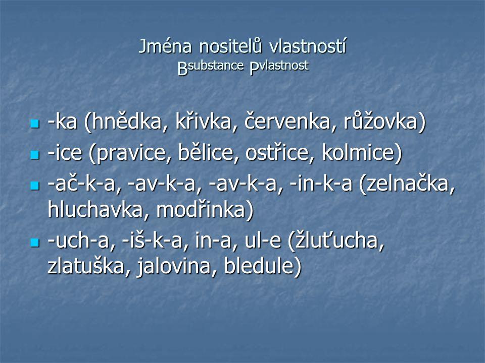 Jména nositelů vlastností B substance P vlastnost -ka (hnědka, křivka, červenka, růžovka) -ka (hnědka, křivka, červenka, růžovka) -ice (pravice, bělic