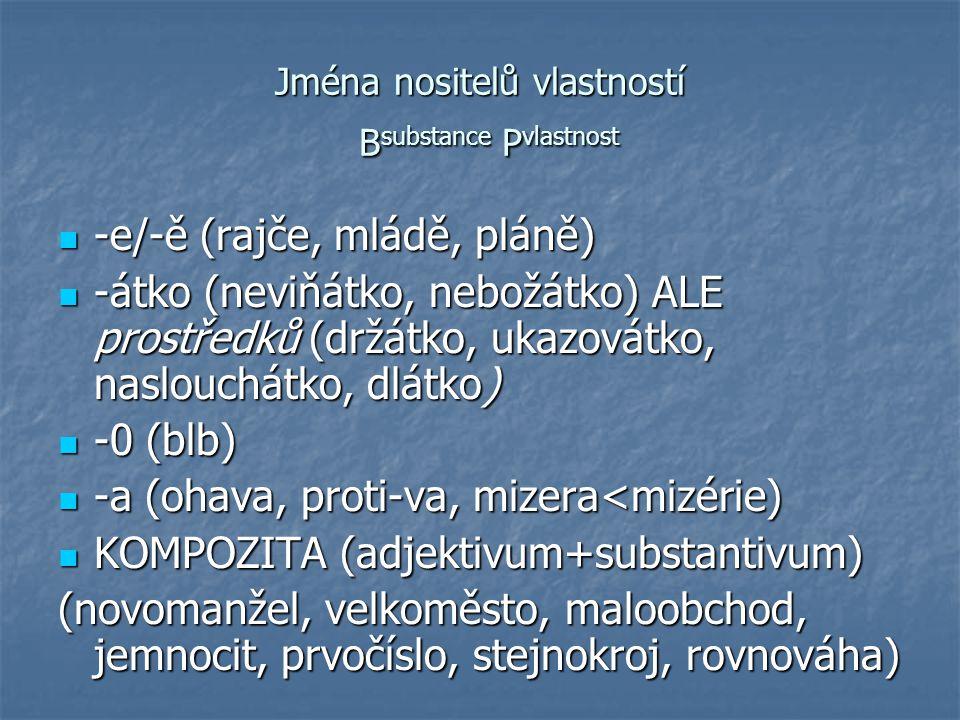 Jména nositelů vlastností B substance P vlastnost -e/-ě (rajče, mládě, pláně) -e/-ě (rajče, mládě, pláně) -átko (neviňátko, nebožátko) ALE prostředků