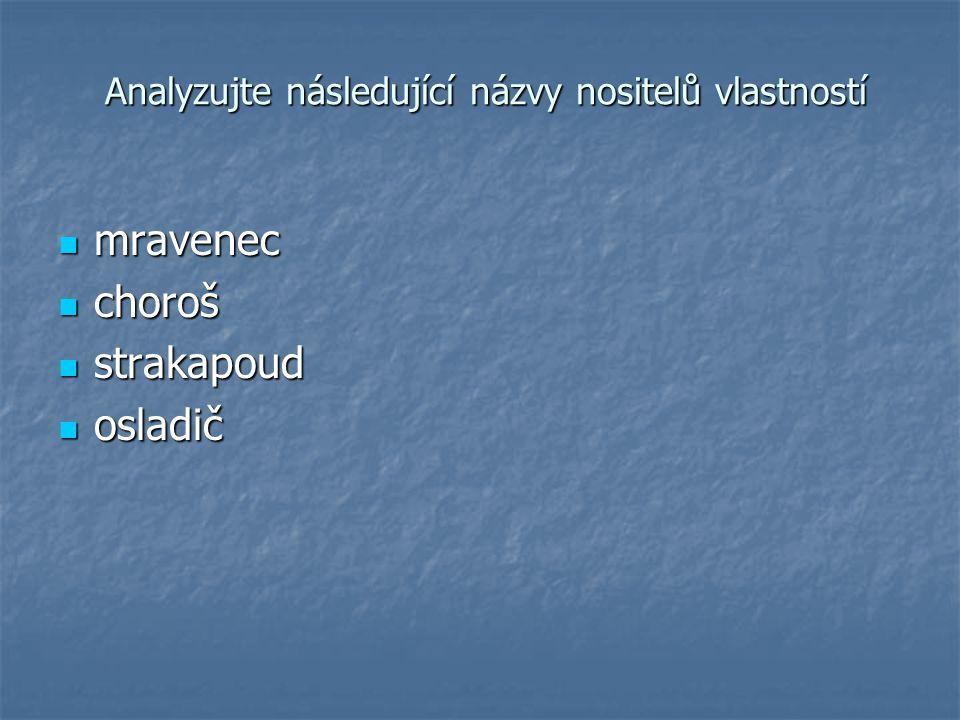 Analyzujte následující názvy nositelů vlastností Analyzujte následující názvy nositelů vlastností mravenec mravenec choroš choroš strakapoud strakapou