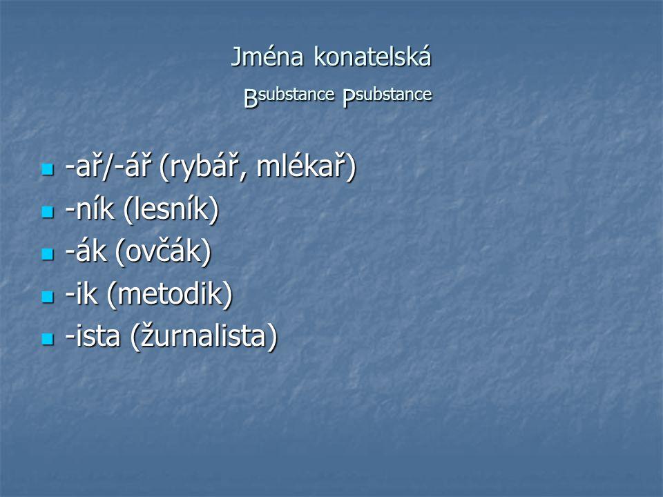 Jména konatelská B substance P substance -ař/-ář (rybář, mlékař) -ař/-ář (rybář, mlékař) -ník (lesník) -ník (lesník) -ák (ovčák) -ák (ovčák) -ik (meto