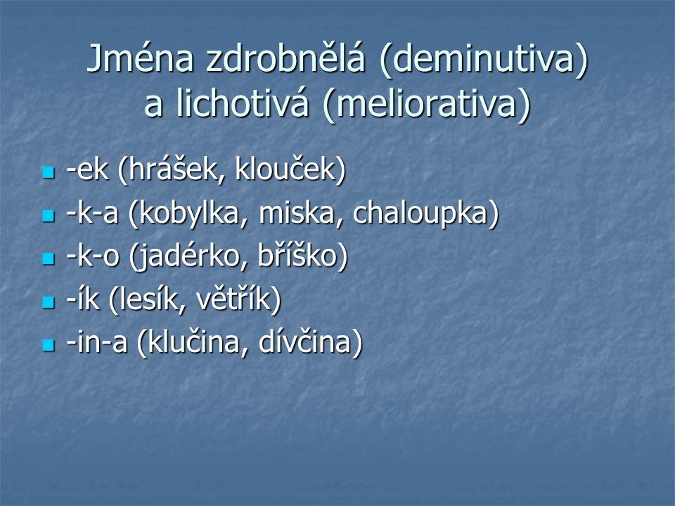 Jména zdrobnělá (deminutiva) a lichotivá (meliorativa) -ek (hrášek, klouček) -ek (hrášek, klouček) -k-a (kobylka, miska, chaloupka) -k-a (kobylka, mis