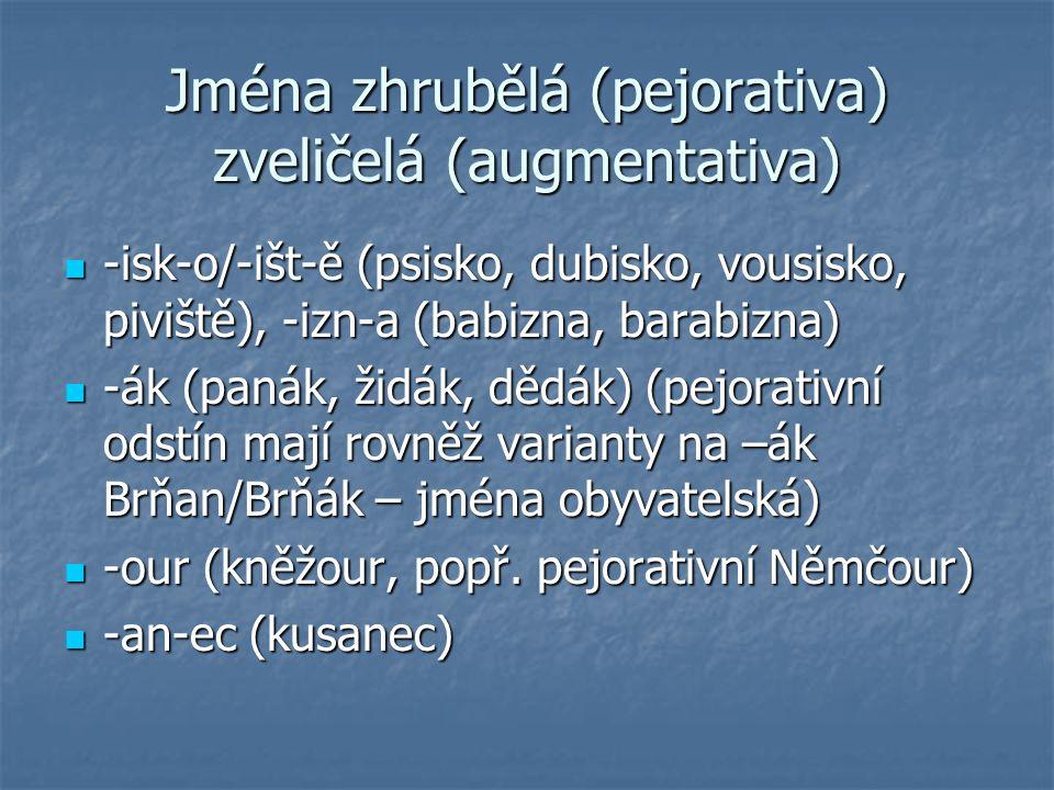 Jména zhrubělá (pejorativa) zveličelá (augmentativa) -isk-o/-išt-ě (psisko, dubisko, vousisko, piviště), -izn-a (babizna, barabizna) -isk-o/-išt-ě (ps