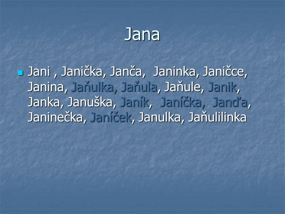 Jana Jani, Janička, Janča, Janinka, Janičce, Janina, Jaňulka, Jaňula, Jaňule, Janik, Janka, Januška, Janík, Janíčka, Janďa, Janinečka, Janíček, Janulk