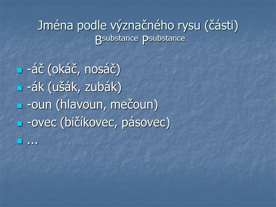 Jména podle původu a látky B substance P substance -ovec (makovec) -ovec (makovec) -ec (husinec) -ec (husinec) -ák (bramborák) -ák (bramborák) -áč (plecháč) -áč (plecháč) -ka (kmínka) -ka (kmínka) -ovka (anýzovka) -ovka (anýzovka) -ačka (bramboračka) -ačka (bramboračka) -ice (jelenice) -ice (jelenice)