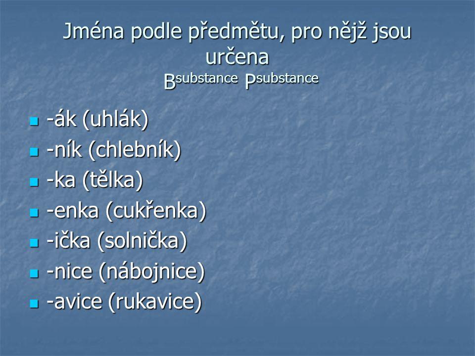 Jména podle předmětu, pro nějž jsou určena B substance P substance -ák (uhlák) -ák (uhlák) -ník (chlebník) -ník (chlebník) -ka (tělka) -ka (tělka) -en