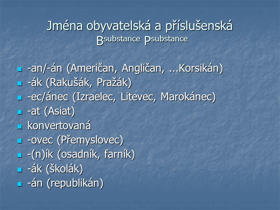 Jména obyvatelská a příslušenská B substance P substance -an/-án (Američan, Angličan,...Korsikán) -an/-án (Američan, Angličan,...Korsikán) -ák (Rakušá