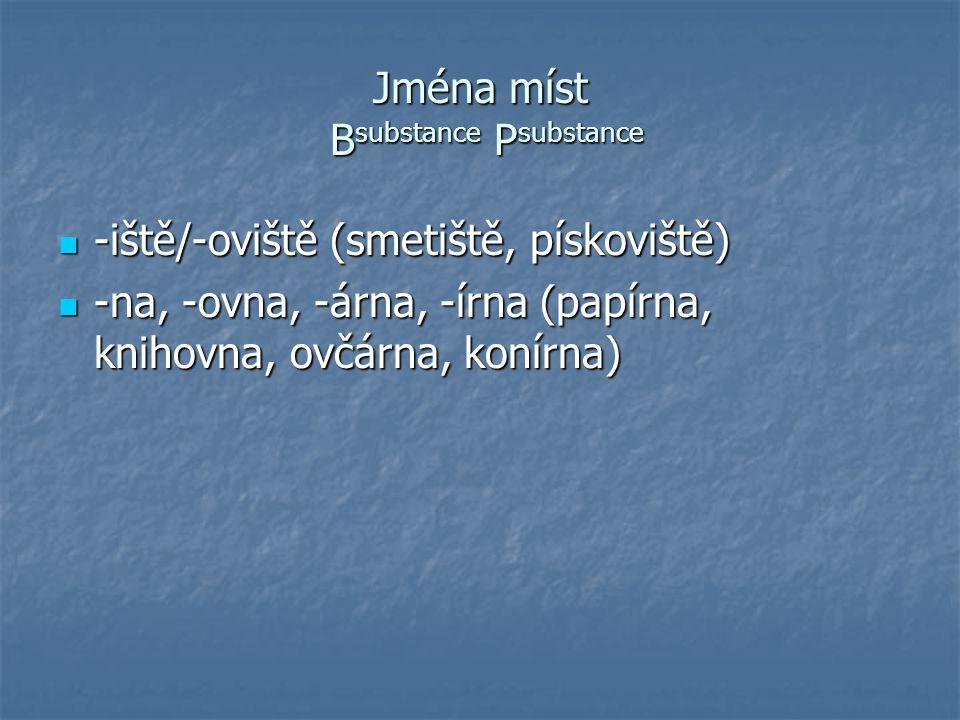 Jména míst B substance P substance -iště/-oviště (smetiště, pískoviště) -iště/-oviště (smetiště, pískoviště) -na, -ovna, -árna, -írna (papírna, knihov
