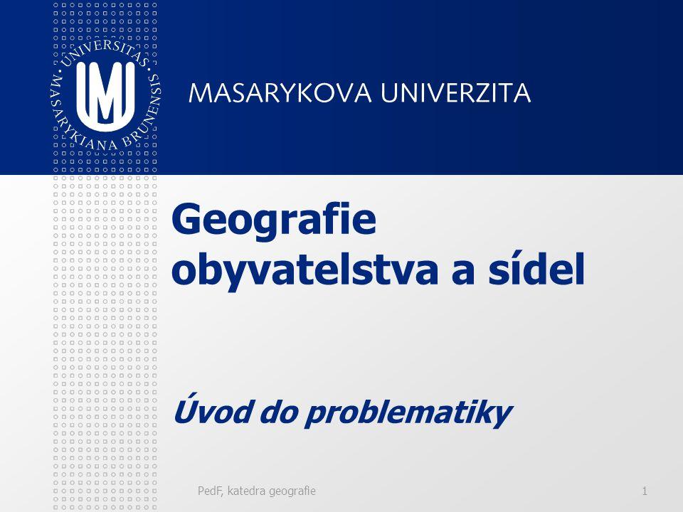 PedF, katedra geografie1 Geografie obyvatelstva a sídel Úvod do problematiky