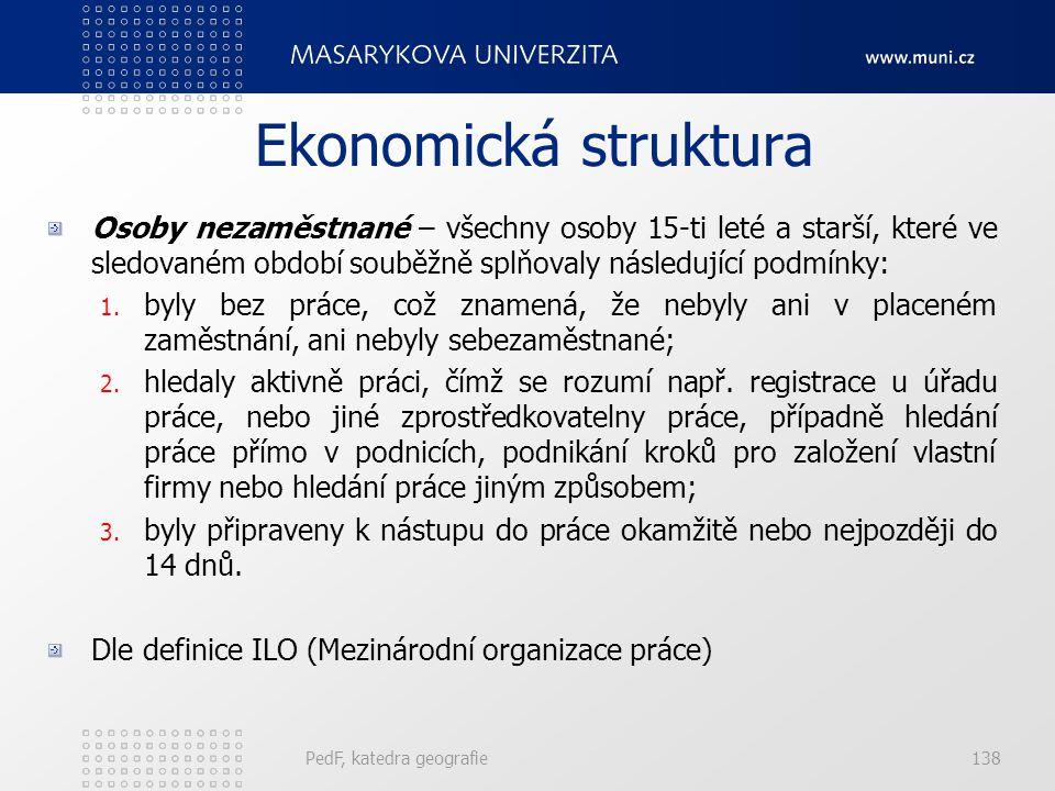 PedF, katedra geografie137 Ekonomická struktura Osoby zaměstnané – všechny osoby 15-ti leté a starší, které ve sledovaném období patřily mezi placené