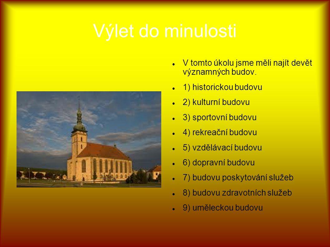 Výlet do minulosti V tomto úkolu jsme měli najít devět významných budov. 1) historickou budovu 2) kulturní budovu 3) sportovní budovu 4) rekreační bud