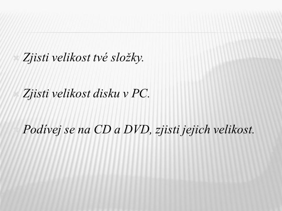  Zjisti velikost tvé složky.  Zjisti velikost disku v PC.  Podívej se na CD a DVD, zjisti jejich velikost.