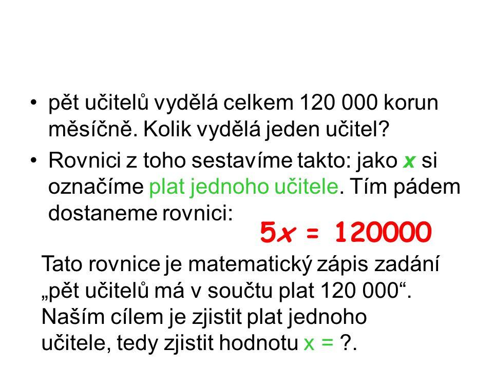 pět učitelů vydělá celkem 120 000 korun měsíčně. Kolik vydělá jeden učitel? Rovnici z toho sestavíme takto: jako x si označíme plat jednoho učitele. T